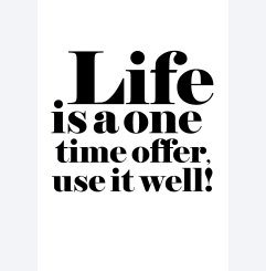 Life is a one time offer...
